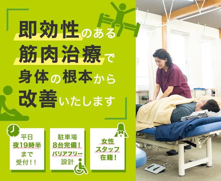 即効性のある筋肉治療で身体の根本から改善いたします 平日夜19時半まで受付!! 駐車場8台完備!バリアフリー設計 女性スタッフ在籍!